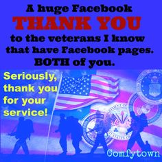 Be sure to thank all the veterans you know on Facebook that have Facebook pages. All both of them.