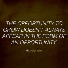 THE OPPORTUNITY TO GROW DOESN'T ALWAYS APPEAR IN THE FORM OF AN OPPORTUNITY.