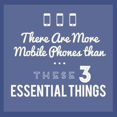 There are More Mobile Phones than…these 3 Essential Things