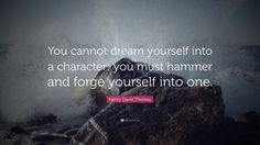 "Henry David Thoreau Quote: ""You cannot dream yourself into a character: you must hammer and forge yourself into one."""