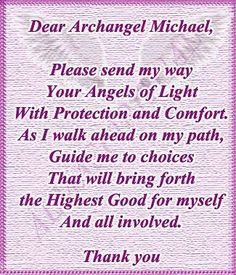 Dear Archangel Michael, please send my way Your Angels of Light with protection and comfort. As I walk ahead on my path, guide me to choices that will bring forth the highest good for myself and all involved. Angel Protector, Angel Quotes, Angel Sayings, Bible Quotes, Angels Touch, Archangel Prayers, I Believe In Angels, Angel Guidance, Angel Cards