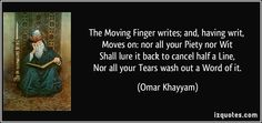 """""""The Moving Finger writes; and, having writ, Moves on: nor all your Piety nor Wit Shall lure it back to cancel half a Line, Nor all your Tears wash out a Word of it."""" ~ Omar Khayyam"""