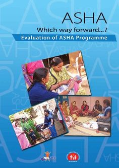 Evaluation of ASHA Programme  http://nhsrcindia.org/pdf_files/resources_thematic/Community_Participation/NHSRC_Contribution/ASHA_Which_way_forward_-_Evalaution_of_ASHA_Programme_Report_NHSRC_417.pdf  From http://nhsrcindia.org/
