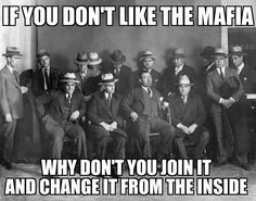 If you dont like the mafia, why dont you join it an change it from the inside