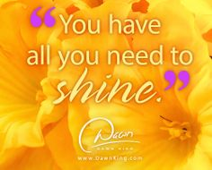 You have all you need to shine. www.dawnking.com