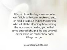 It's not about finding someone who won't fight with you or make you sad, or mad. It's about finding the person who will still be standing there wiping the tears away, holding you in their arms a