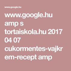 www.google.hu amp s tortaiskola.hu 2017 04 07 cukormentes-vajkrem-recept amp Amp, Google