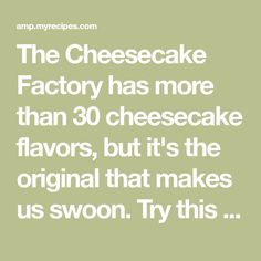 The Cheesecake Factory has more than 30 cheesecake flavors, but it's the original that makes us swoon. Try this copycat version, from the book Top Secret Restaurant Recipes 2.