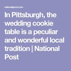 In Pittsburgh, the wedding cookie table is a peculiar and wonderful local tradition   National Post