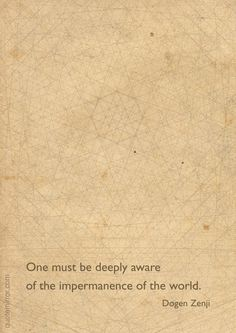 One must be deeply aware of the impermanence of the world. –Dogen Zenji http://quotemirror.com/s/cc35r #impermanence #master #zen http://quotemirror.com/s/cc35r