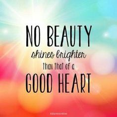 No beauty shines brighter than that of a good heart. <3