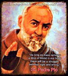 """""""As long as there remains a drop of blood in our body, there will be a struggle between right and wrong."""" ~ St. Padre Pio"""
