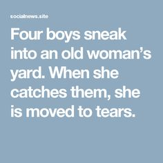 Four boys sneak into an old woman's yard. When she catches them, she is moved to tears.