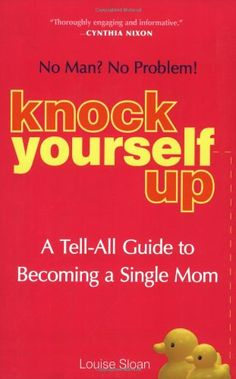 Knock Yourself Up: No Man? No Problem: A Tell-All Guide to Becoming a Single Mom by Louise Sloan http://www.amazon.com/dp/1583332863/ref=cm_sw_r_pi_dp_mGI5ub0PDMCR3