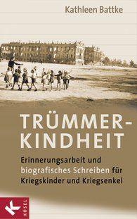KATHLEEN BATTKE Trümmerkindheit Erinnerungsarbeit und biografisches Schreiben für Kriegskinder und Kriegsenkel
