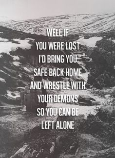 well if you were lost, i'd bring you safe back home and wrestle with your demons so you can be left alone. - mayday parade, sorry, not sorry
