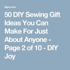 50 DIY Sewing Gift Ideas You Can Make For Just About Anyone - Page 2 of 10 - DIY Joy