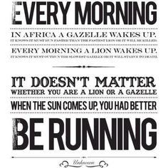 Every morning in Africa, a gazelle wakes up, it knows it must outrun the fastest lion or it will be killed. Every morning in Africa, a lion wakes up. It knows it must run faster than the slowest gazelle, or it will starve. It doesn't matter whether you're the lion or a gazelle-when the sun comes up, you'd better be running.