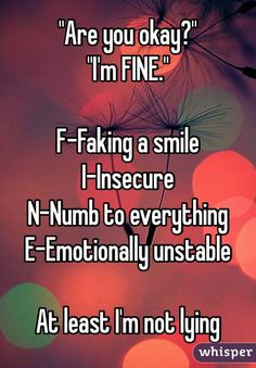 """""""""""Are you okay?"""" """"I'm FINE."""" F-Faking a smile I-Insecure N-Numb to everything E-Emotionally unstable At least I'm not lying"""""""