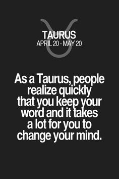 As a Taurus, people realize quickly that you keep your word and it takes a lot for you to change your mind. Taurus   Taurus Quotes   Taurus Zodiac Signs