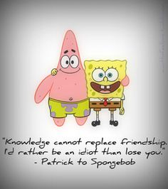 knowledge cannot replace friendship i'd rather be an idiot than lose you          patrick to spongebob