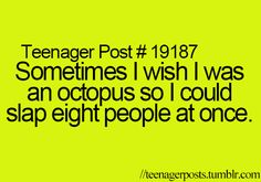Srsly i want to be an octopus to slap eight ppl!!!!!! # teen post