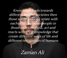 """""""Knowledge leads towards different kind of societies then those societies don't relate with each other because people in those societies think, act and reacts with their knowledge that create different ways of life and different recognition of humans.""""  ― Zaman Ali"""