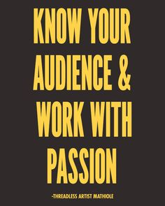 """Know your audience & work with passion."" - Artist Mathiole / Threadless Artist Quotes"