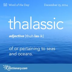 Dictionary.com's Word of the Day - thalassic - of or pertaining to seas and oceans.