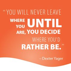 """""""You will never leave where you are until you decide where you'd rather be"""" - Dexter Yager"""