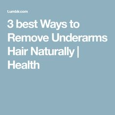 3 best Ways to Remove Underarms Hair Naturally | Health