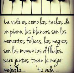 """La vida es como las teclas de un piano, las blancas son los momentos felices, las negras son los momentos dificiles, pero juntas tocan la mejor melodia... """"tu vida..."""""""