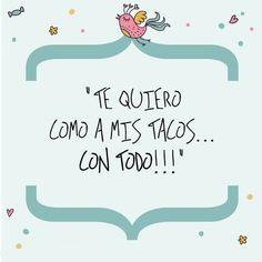 Te quiero como a mis tacos...Más frases en http://www.1001consejos.com/pensamientos-para-enamorar/