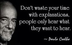 Don`t waste your time with explanations, people only hear what they want to hear. Paulo Coelho