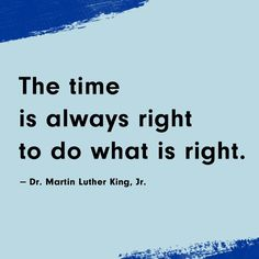 """""""The time is always right to do what is right."""" -Dr. Martin Luther King, Jr."""