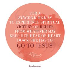 For a Kingdom Woman to experience spiritual victory or relief from whatever may keep her head or heart down, she has to go to Jesus. - Tony Evans and Chrystal Evans Hurst #KingdomWoman TonyEvans.org ChrystalEvansHurst.com