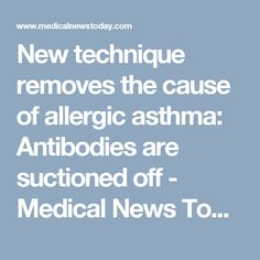 New technique removes the cause of allergic asthma: Antibodies are suctioned off - Medical News Today