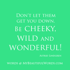 """""""Don't let them get you down.   Be cheeky and wild and wonderful!""""     Astrid Lindgren     My Beautiful Words  on Facebook"""