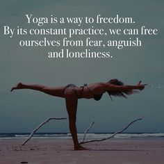 """ Yoga is a way to freedom. By its constant practice, we can free ourselves from fear, anguish and loneliness ""."