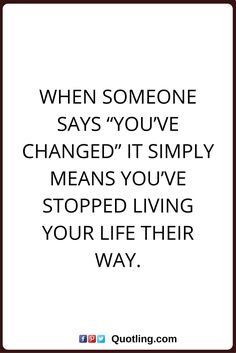 Change Quotes When Someone Says U201cYouu0027ve Changedu201d It Simply Means Youu0027ve  Stopped Living Your Life Their Way.