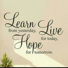 Dünden ders al,bugün için yaşa,yarın için umut et