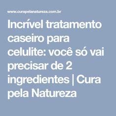 Incrível tratamento caseiro para celulite: você só vai precisar de 2 ingredientes | Cura pela Natureza