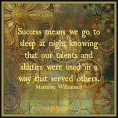 Success means we go to sleep at night knowing that our talents and abilities were used in a way that served others. Marianne Williamson