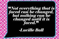 """Not everything that is faced can be changed, but nothing can be changed until it is faced.""  - Lucille Ball quotes"