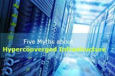 Hyperconverged infrastructure holds a host of advantages over the traditional infrastructure, but there are also few myths that have been moving around the industry. If you are planning to invest in #hyperconvergence, you need to know the myths highlighted in this article.