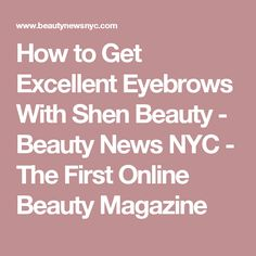 How to Get Excellent Eyebrows With Shen Beauty - Beauty News NYC - The First Online Beauty Magazine