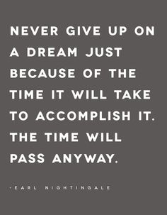 Never give on a dream just because of the because of the Time it will take to accomplish it. - Earl Nightingale