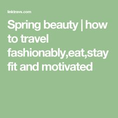 Spring beauty | how to travel fashionably,eat,stay fit and motivated