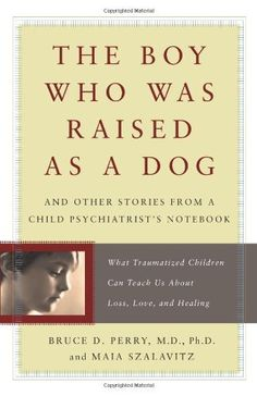 The Boy Who Was Raised As a Dog: And Other Stories from a Child Psychiatrist's Notebook:  What Traumatized Children Can Teach Us About Loss, Love and Healing by Bruce D. Perry