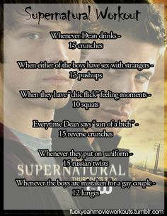 Supernatural Workout Challenge  I would also add: Whenever Dean eats a burger-30 jumping jacks Whenever Cas suddenly shows up-30 second side plank Whenever Bobby calls Sam or Dean a name (i.e., ijuts)-plank with leg lifts
